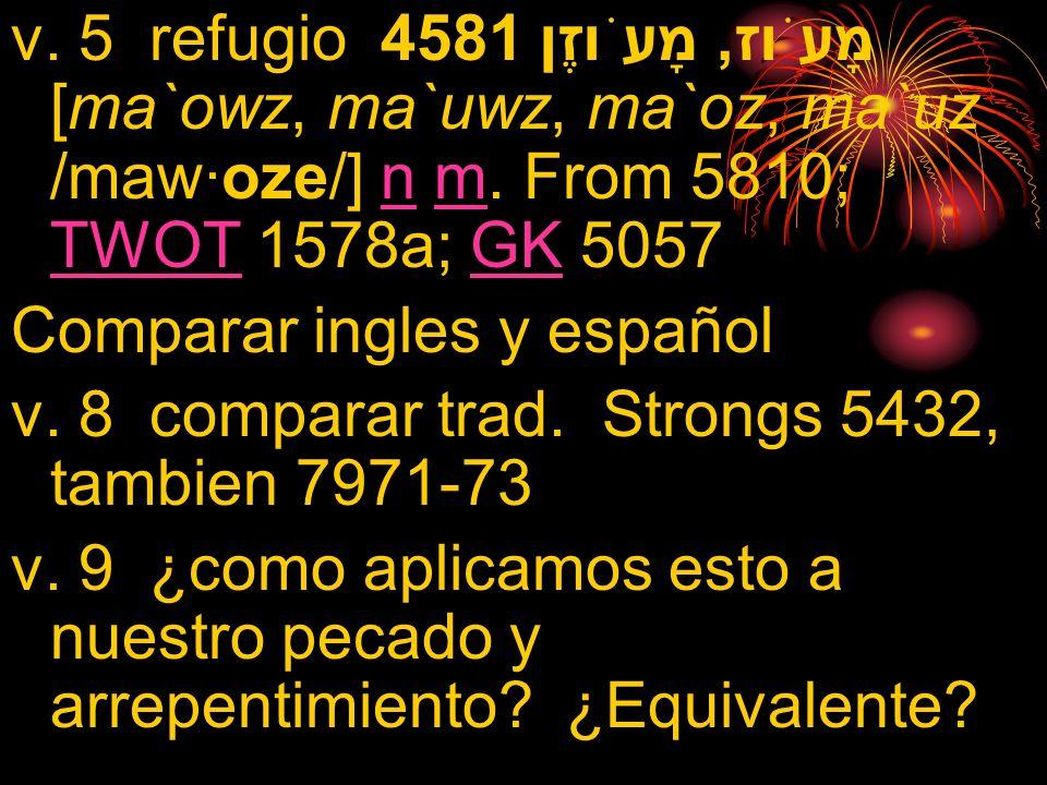 v. 5 refugio 4581 מָעֹוז, מָעֹוזֶן [ma`owz, ma`uwz, ma`oz, ma`uz /maw·oze/] n m. From 5810; TWOT 1578a; GK 5057